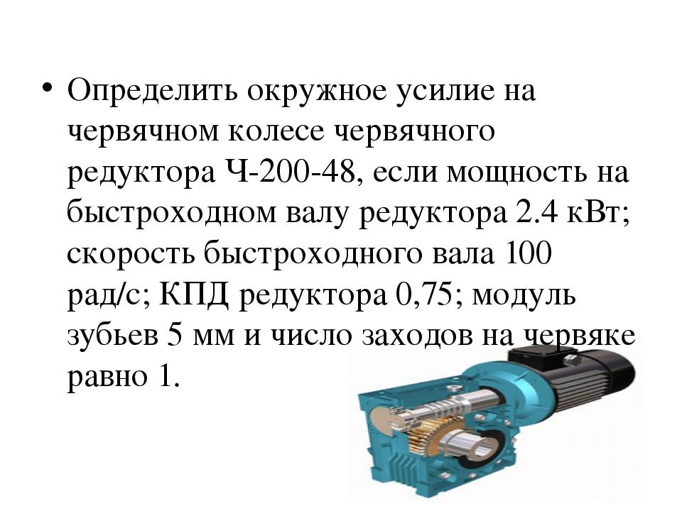 Определить окружное усилие на червячном колесе червячного редуктора Ч-200-48,...