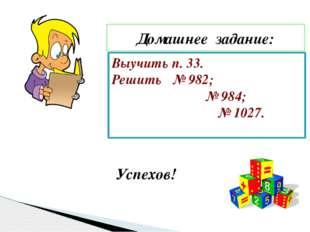 Домашнее задание: Выучить п. 33. Решить № 982; № 984; № 1027. Успехов!