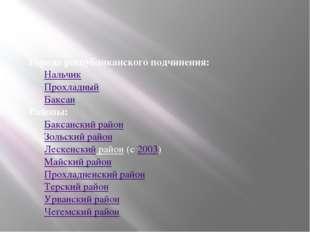 Города республиканского подчинения: Нальчик Прохладный Баксан Районы: Баксанс
