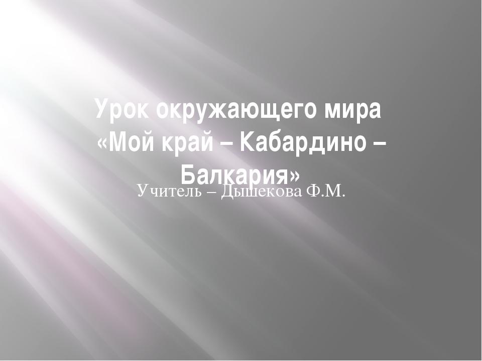Урок окружающего мира «Мой край – Кабардино – Балкария» Учитель – Дышекова Ф.М.
