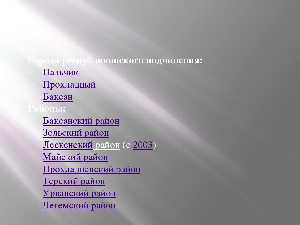 Города республиканского подчинения: Нальчик Прохладный Баксан Районы: Баксанс...