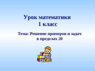 Урок математики 1 класс Тема: Решение примеров и задач в пределах 20