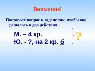 Внимание! Поставьте вопрос к задаче так, чтобы она решалась в два действия. М