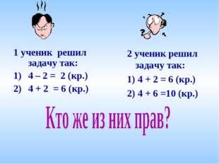 1 ученик решил задачу так: 4 – 2 = 2 (кр.) 4 + 2 = 6 (кр.) 2 ученик решил зад