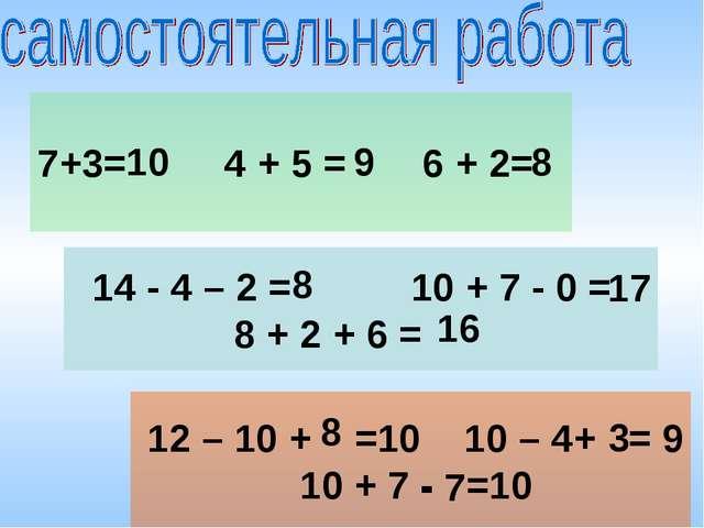 7+3= 4 + 5 = 6 + 2= 14 - 4 – 2 = 10 + 7 - 0 = 8 + 2 + 6 = 12 – 10 + =10 10 –...