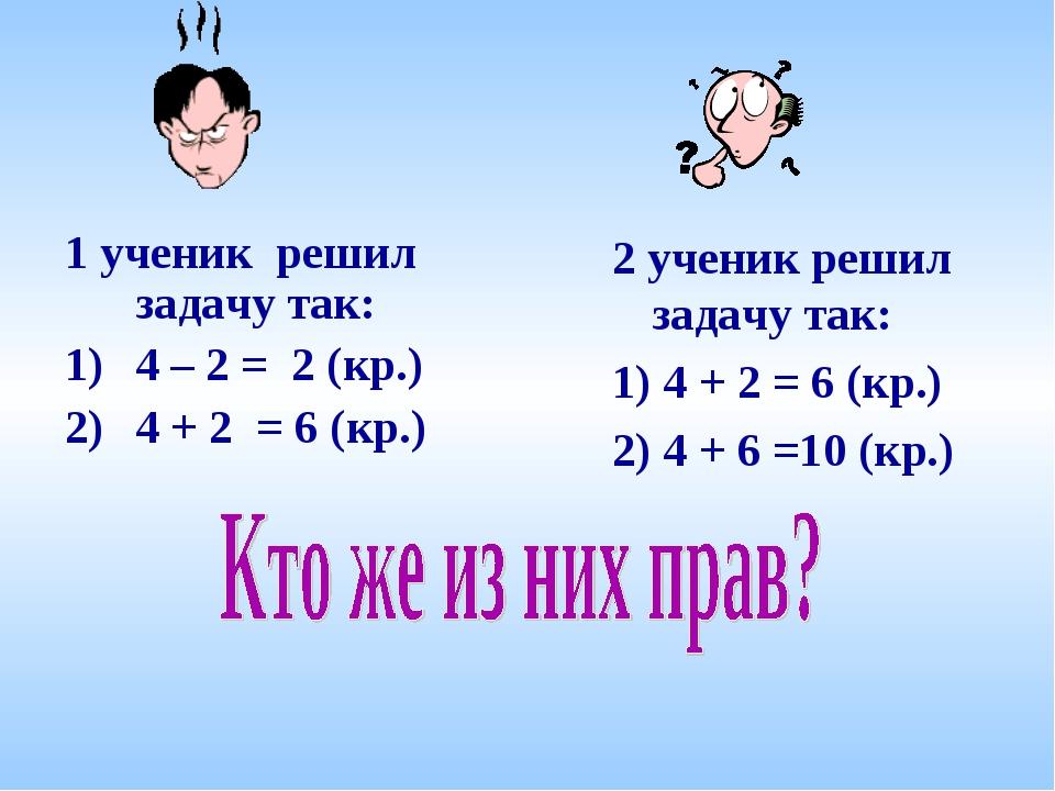 1 ученик решил задачу так: 4 – 2 = 2 (кр.) 4 + 2 = 6 (кр.) 2 ученик решил зад...