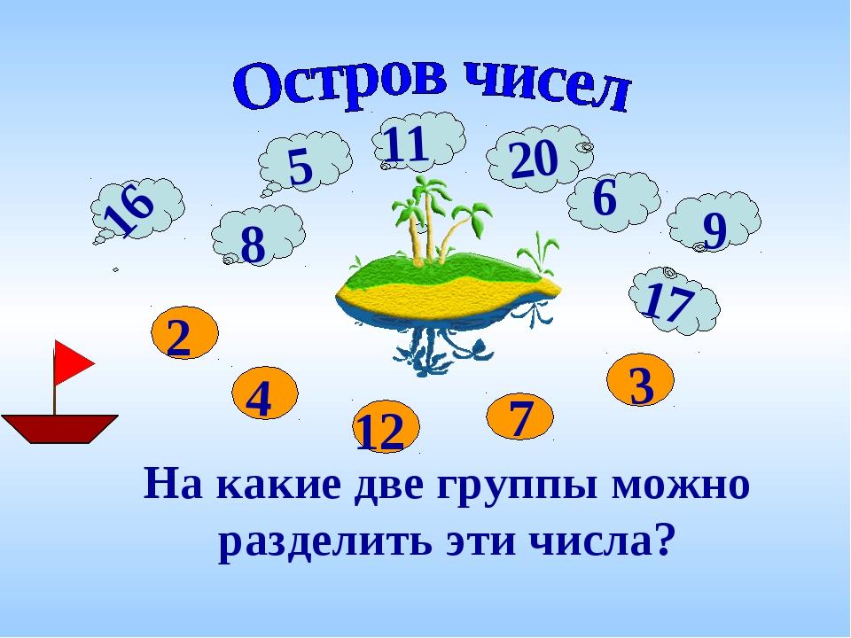 11 На какие две группы можно разделить эти числа? 9 17 16 9 20 12 7 3 5 8 2 4