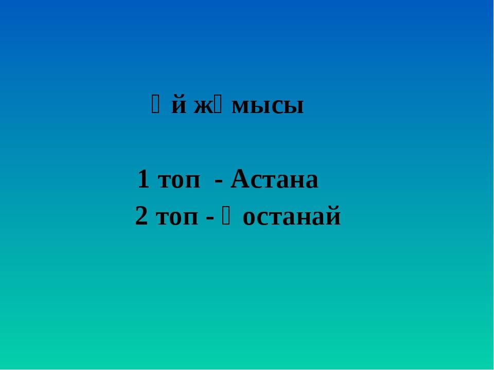 Үй жұмысы 1 топ - Астана 2 топ - Қостанай