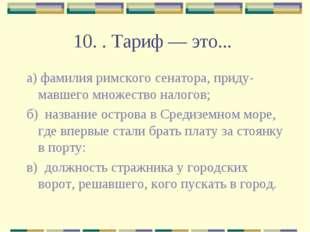 10. . Тариф — это... а) фамилия римского сенатора, придумавшего множество на