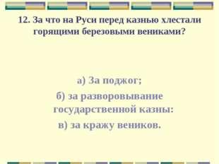12. За что на Руси перед казнью хлестали горящими березовыми вениками? а) За
