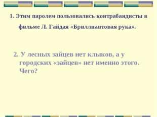 1. Этим паролем пользовались контрабандисты в фильме Л. Гайдая «Бриллиантовая