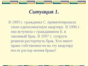 Ситуация 1. В 1995 г. гражданка С. приватизировала свою однокомнатную квартир
