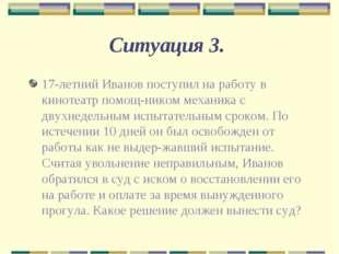 Ситуация 3. 17-летний Иванов поступил на работу в кинотеатр помощником механ