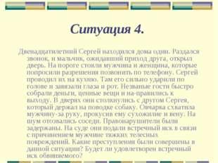 Ситуация 4. Двенадцатилетний Сергей находился дома один. Раздался звонок, и м