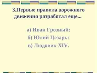3.Первые правила дорожного движения разработал еще... а) Иван Грозный; б) Юли