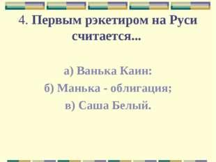 4. Первым рэкетиром на Руси считается... а) Ванька Каин: б) Манька - облигаци
