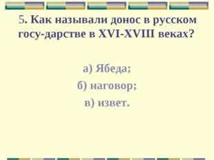 5. Как называли донос в русском государстве в XVI-XVIII веках? а) Ябеда; б)