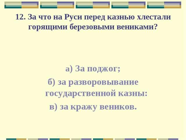 12. За что на Руси перед казнью хлестали горящими березовыми вениками? а) За...
