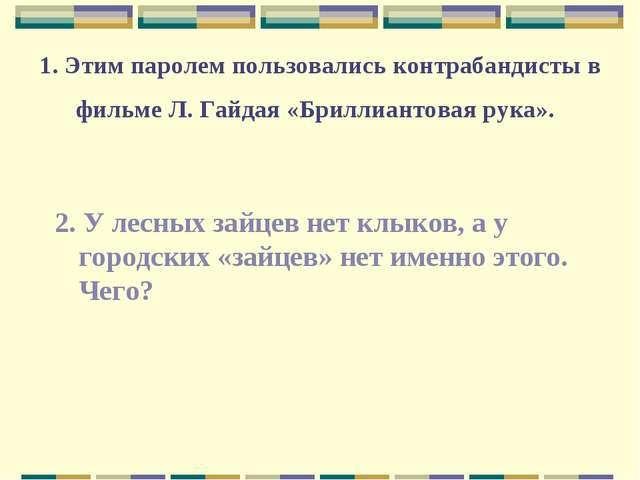 1. Этим паролем пользовались контрабандисты в фильме Л. Гайдая «Бриллиантовая...