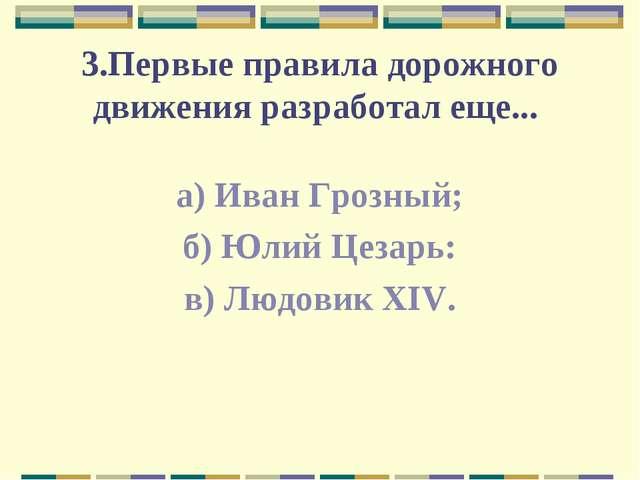 3.Первые правила дорожного движения разработал еще... а) Иван Грозный; б) Юли...