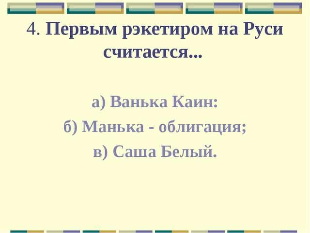 4. Первым рэкетиром на Руси считается... а) Ванька Каин: б) Манька - облигаци...