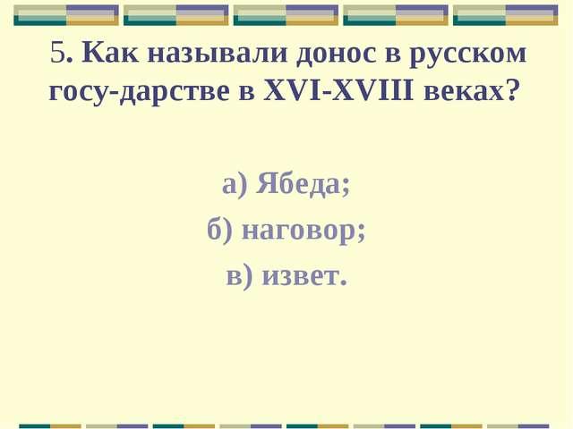 5. Как называли донос в русском государстве в XVI-XVIII веках? а) Ябеда; б)...