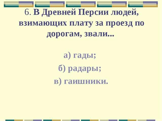 6. В Древней Персии людей, взимающих плату за проезд по дорогам, звали... а)...