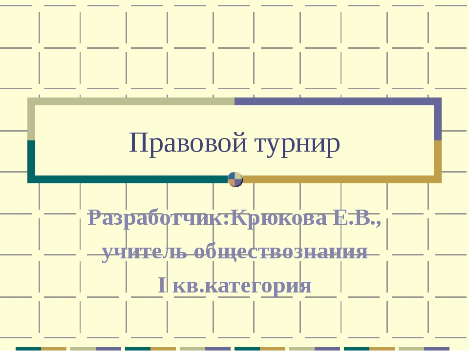 Правовой турнир Разработчик:Крюкова Е.В., учитель обществознания I кв.категория