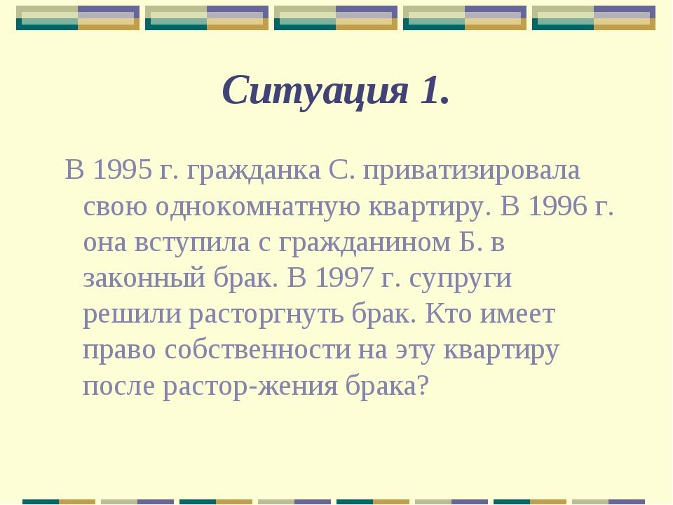Ситуация 1. В 1995 г. гражданка С. приватизировала свою однокомнатную квартир...