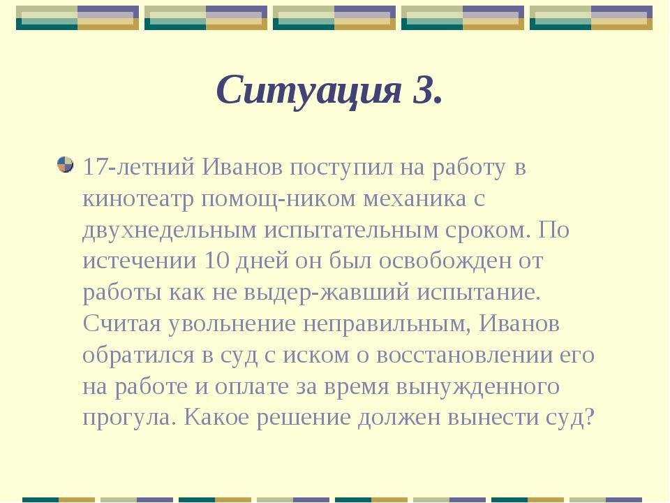 Ситуация 3. 17-летний Иванов поступил на работу в кинотеатр помощником механ...