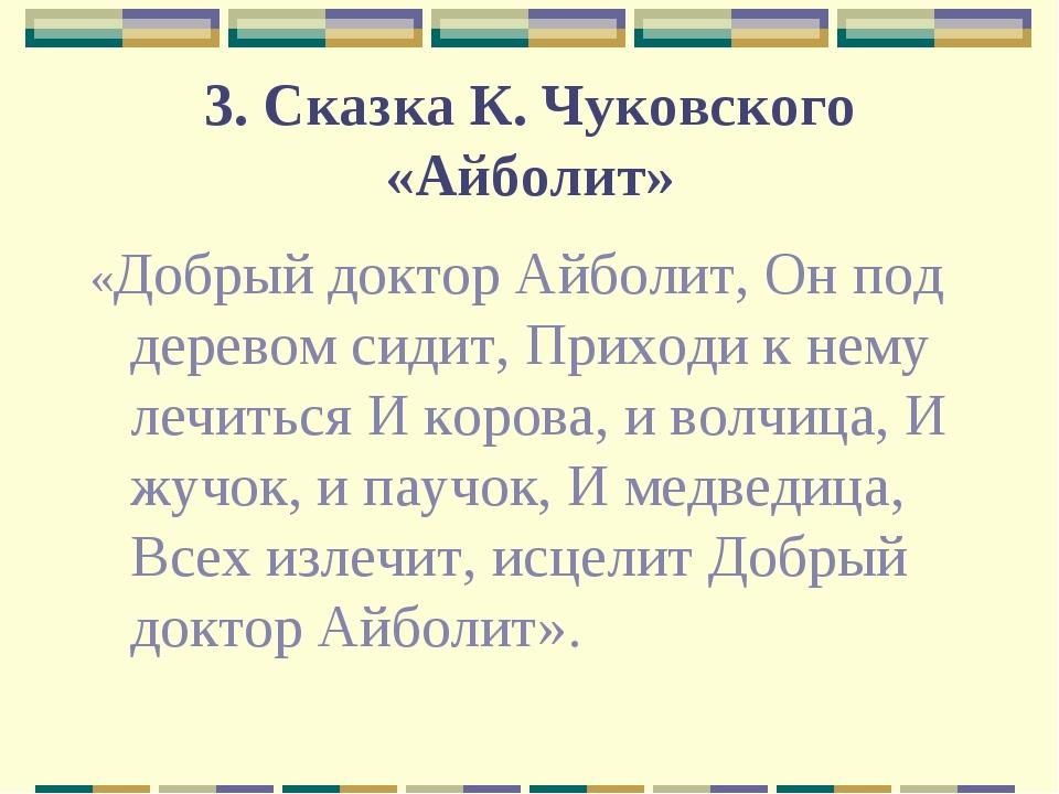 3. Сказка К. Чуковского «Айболит» «Добрый доктор Айболит, Он под деревом сиди...
