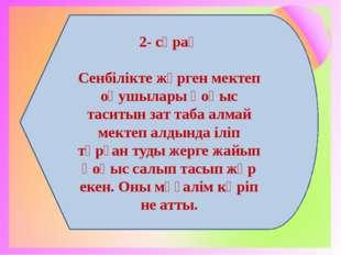 2- сұрақ Сенбілікте жүрген мектеп оқушылары қоқыс таситын зат таба алмай мект