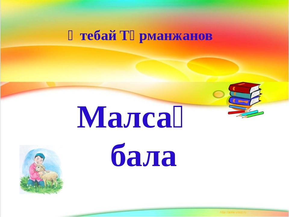 Өтебай Тұрманжанов Малсақ бала