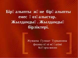Жумаева Гулшат Туркановна физика пәні мұғалімі №17 орта мектеп Бірқалыпты жән