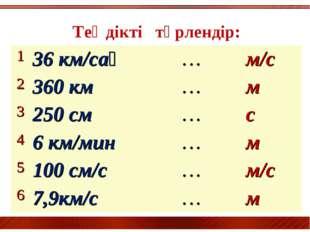 Теңдікті түрлендір: 136 км/сағ…м/с 2360 км…м 3250 см…с 46 км/мин…