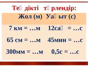 Теңдікті түрлендір: Жол (м) Уақыт (с) 7 км = …м12сағ = …с 65 см = …м45мин