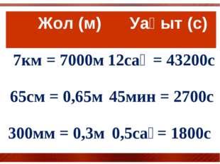 Жол (м) Уақыт (с) 7км = 7000м12сағ = 43200с 65см = 0,65м45мин = 2700с 300