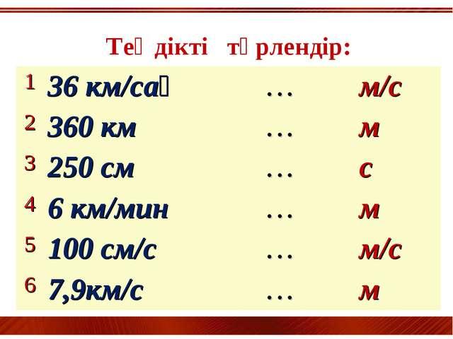 Теңдікті түрлендір: 136 км/сағ…м/с 2360 км…м 3250 см…с 46 км/мин…...