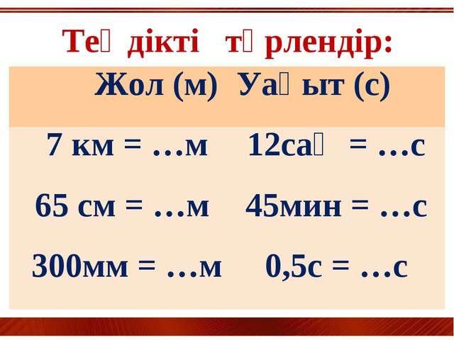 Теңдікті түрлендір: Жол (м) Уақыт (с) 7 км = …м12сағ = …с 65 см = …м45мин...
