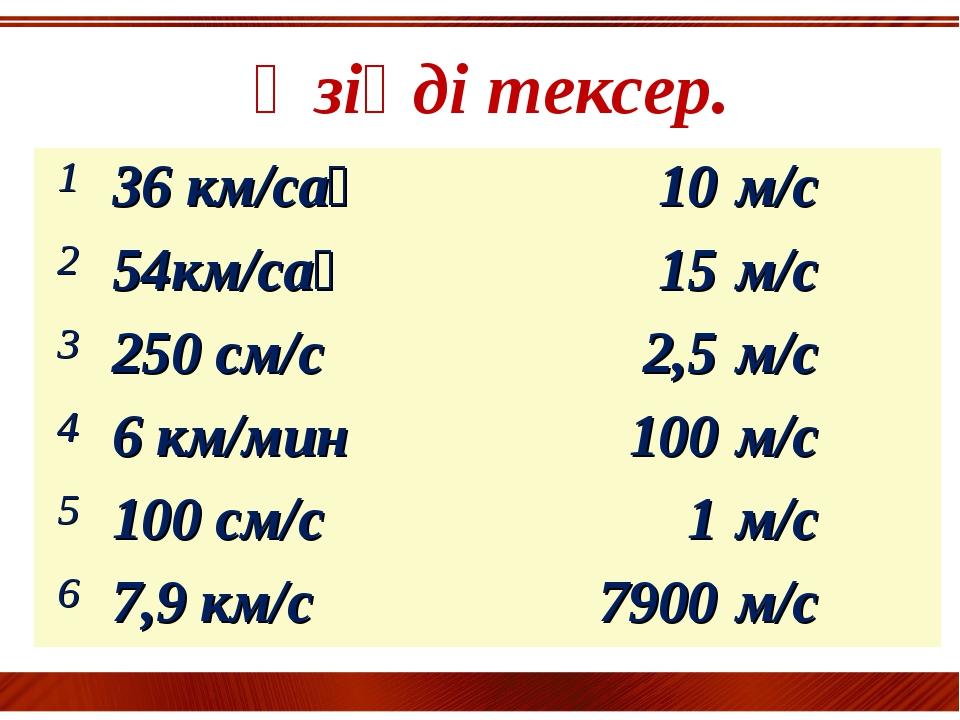 Өзіңді тексер. 136 км/сағ10м/с 254км/сағ15м/с 3250 см/с2,5м/с 46 к...