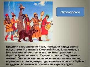 Скоморохи Бродили скоморохи по Руси, потешали народ своим искусством. Их знал
