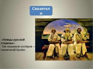 Сказители «Певцы русской старины». Так называли гусляров— сказителей былин.