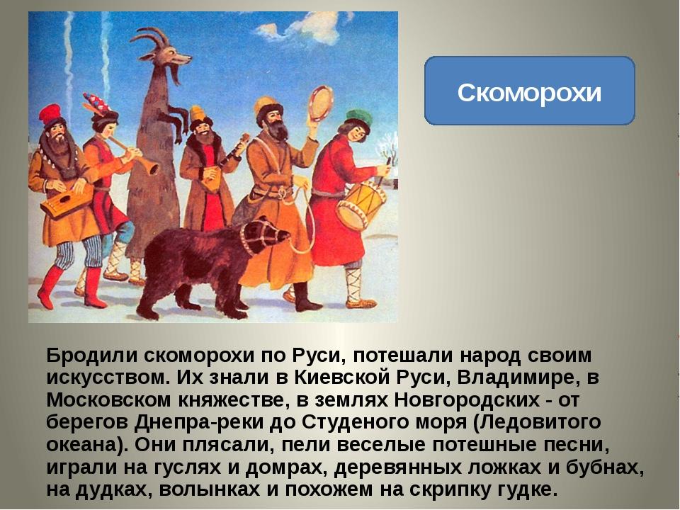 Скоморохи Бродили скоморохи по Руси, потешали народ своим искусством. Их знал...