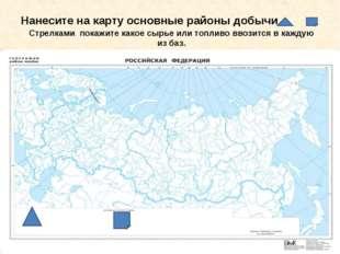 Нанесите на карту основные районы добычи Стрелками покажите какое сырье или т