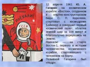 12 апреля 1961 Ю. А. Гагарин на космическом корабле «Восток», созданном в опы