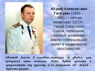 Ю́рий Алексее́вич Гага́рин (1934—1968)— лётчик-космонавт СССР, Герой Советск