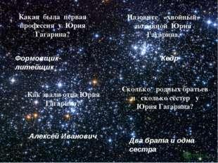 Назовите «хвойный» позывной Юрия Гагарина. Какая была первая профессия у Юрия