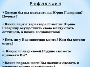 Р е ф л е к с и я Хотели бы вы походить на Юрия Гагарина? Почему? Какие черты