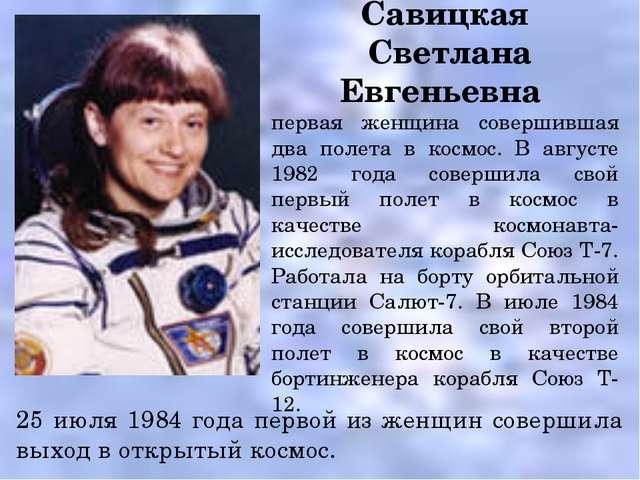 Савицкая Светлана Евгеньевна первая женщина совершившая два полета в космос....