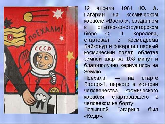 12 апреля 1961 Ю. А. Гагарин на космическом корабле «Восток», созданном в опы...